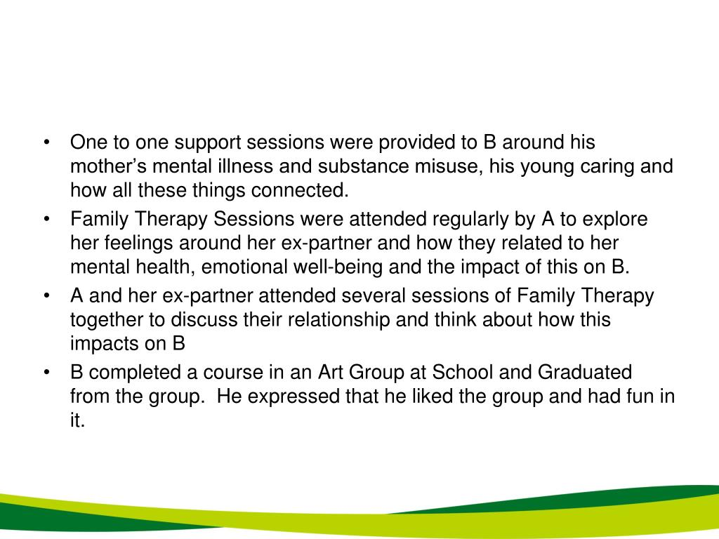 One to one support sessions were provided to B around his mother's mental illness and substance misuse, his young caring and how all these things connected.