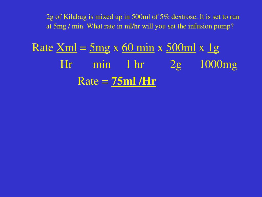 2g of Kilabug is mixed up in 500ml of 5% dextrose. It is set to run at 5mg / min. What rate in ml/hr will you set the infusion pump?