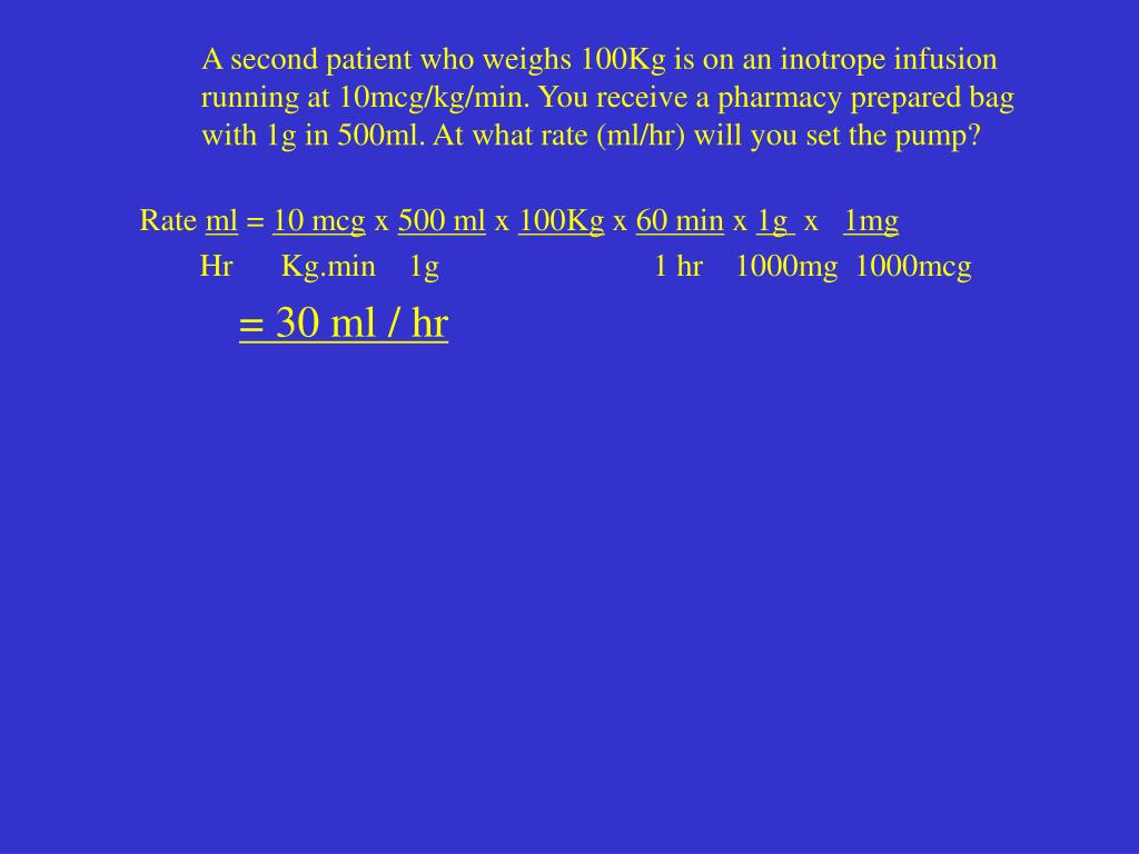 A second patient who weighs 100Kg is on an inotrope infusion running at 10mcg/kg/min. You receive a pharmacy prepared bag with 1g in 500ml. At what rate (ml/hr) will you set the pump?