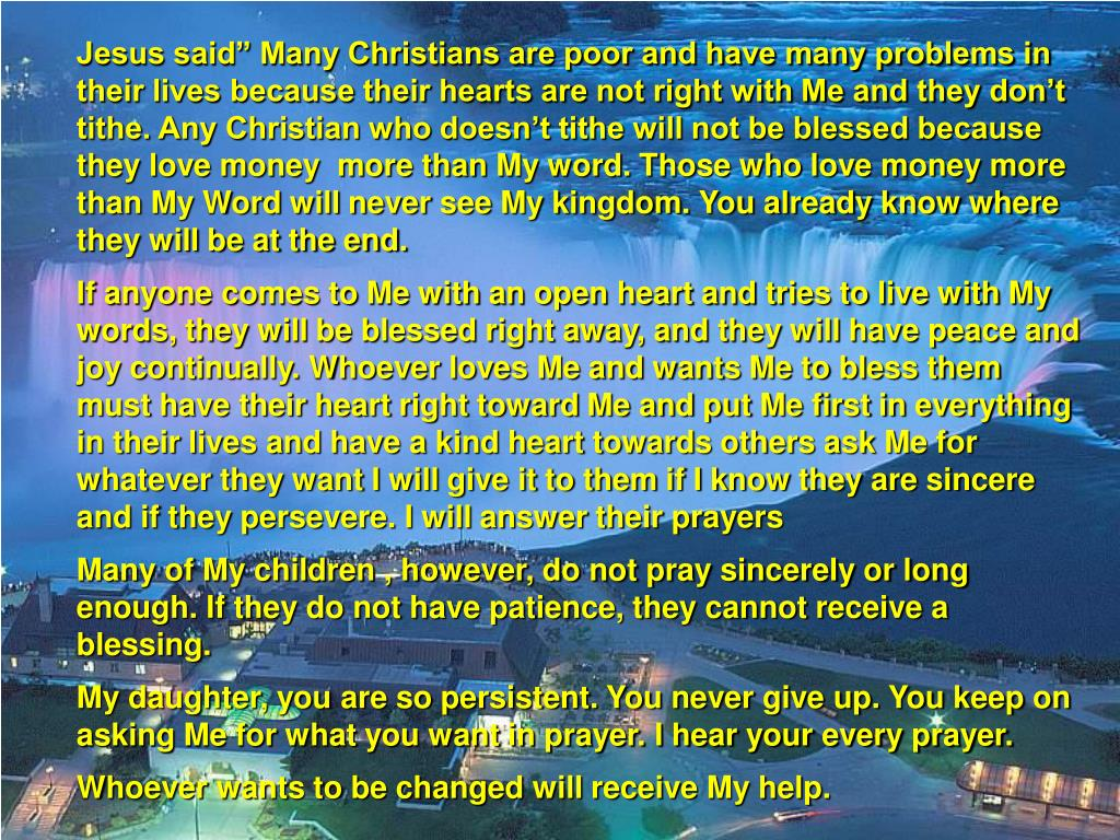 """Jesus said"""" Many Christians are poor and have many problems in their lives because their hearts are not right with Me and they don't tithe. Any Christian who doesn't tithe will not be blessed because they love money  more than My word. Those who love money more than My Word will never see My kingdom. You already know where they will be at the end."""