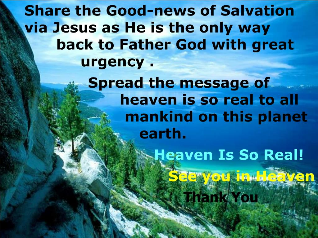 Share the Good-news of Salvation via Jesus as He is the only way back to Father God with great      urgency .