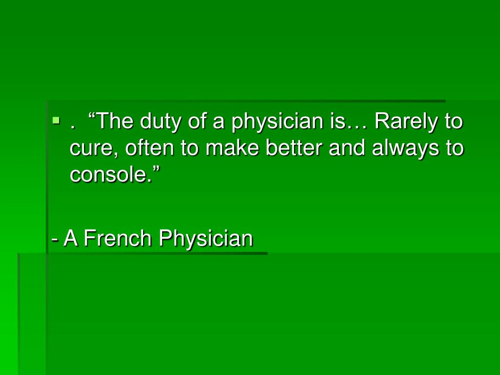 """.  """"The duty of a physician is… Rarely to cure, often to make better and always to console."""""""