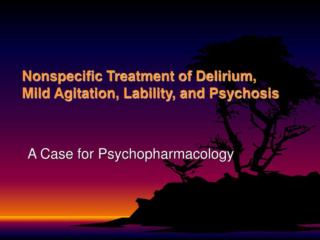 Nonspecific Treatment of Delirium, Mild Agitation, Lability, and Psychosis