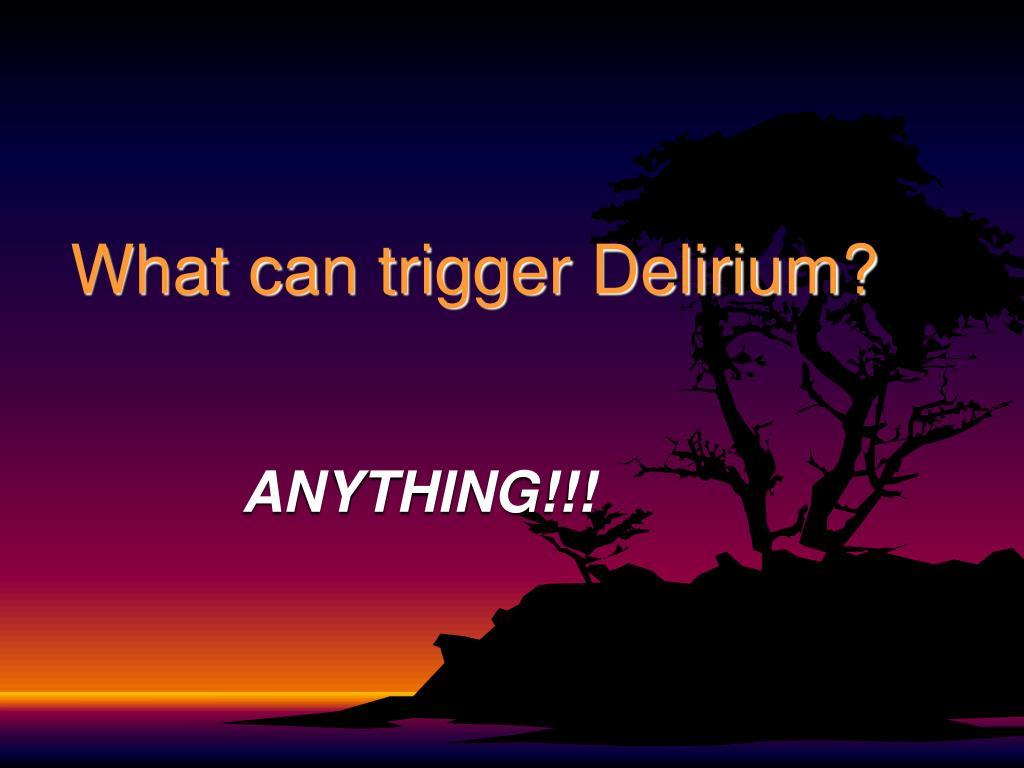 What can trigger Delirium?