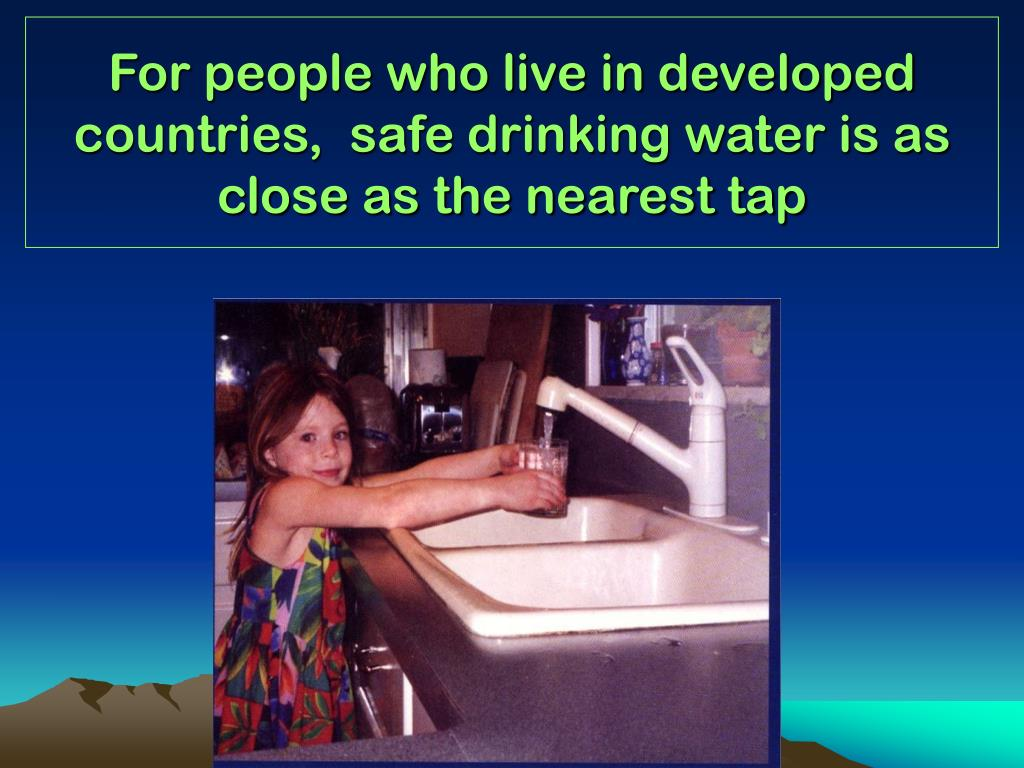 For people who live in developed countries,  safe drinking water is as close as the nearest tap