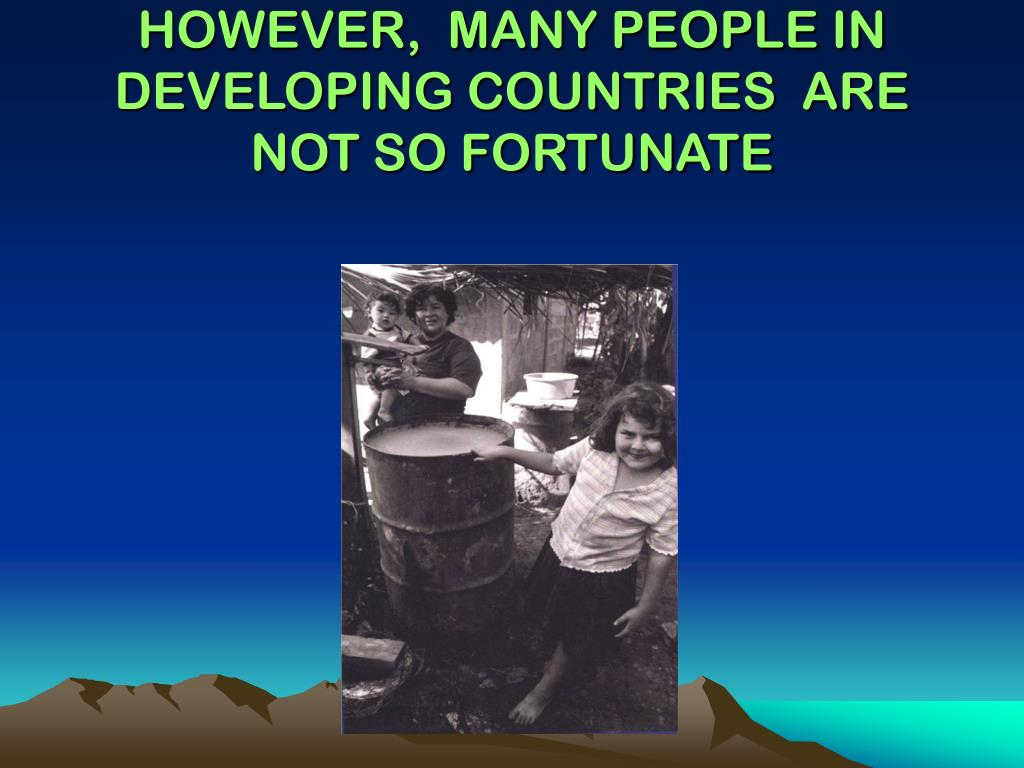 HOWEVER,  MANY PEOPLE IN DEVELOPING COUNTRIES  ARE NOT SO FORTUNATE