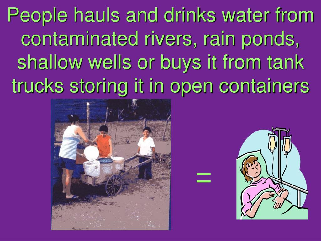 People hauls and drinks water from contaminated rivers, rain ponds, shallow wells or buys it from tank trucks storing it in open containers