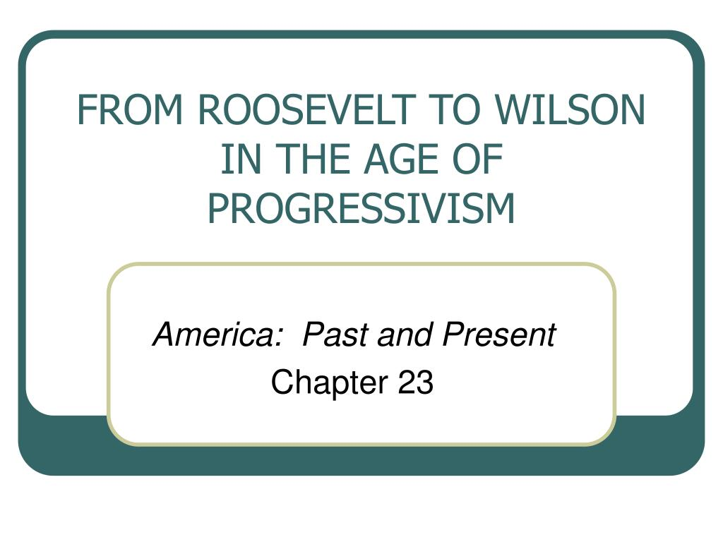 from roosevelt to wilson in the age of progressivism l.