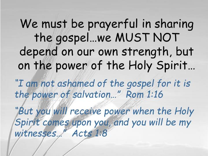 We must be prayerful in sharing the gospel…we MUST NOT depend on our own strength, but on the power of the Holy Spirit…