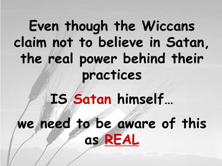 Even though the Wiccans claim not to believe in Satan, the real power behind their practices