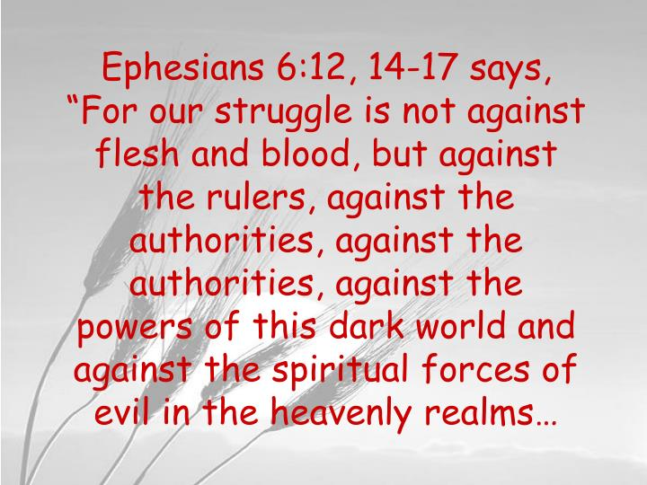 """Ephesians 6:12, 14-17 says, """"For our struggle is not against flesh and blood, but against the rulers, against the authorities, against the authorities, against the powers of this dark world and against the spiritual forces of evil in the heavenly realms…"""
