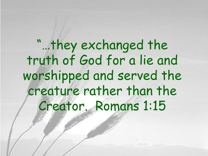 """""""…they exchanged the truth of God for a lie and worshipped and served the creature rather than the Creator.  Romans 1:15"""