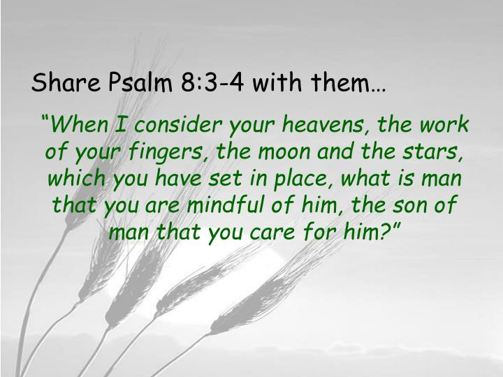 Share Psalm 8:3-4 with them…