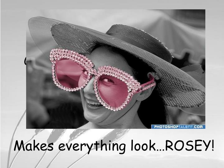 Glasses…rose colored glasses; what are they good for?