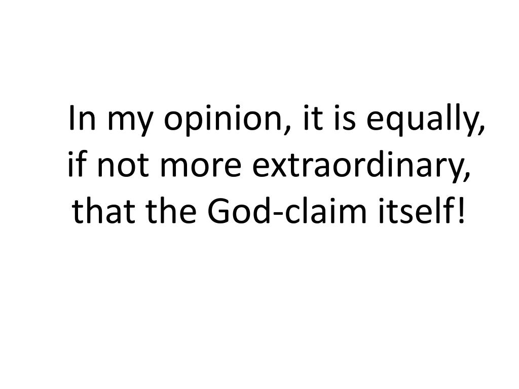 In my opinion, it is equally, if not more extraordinary, that the God-claim itself!