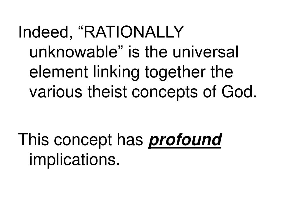 """Indeed, """"RATIONALLY unknowable"""" is the universal element linking together the various theist concepts of God."""