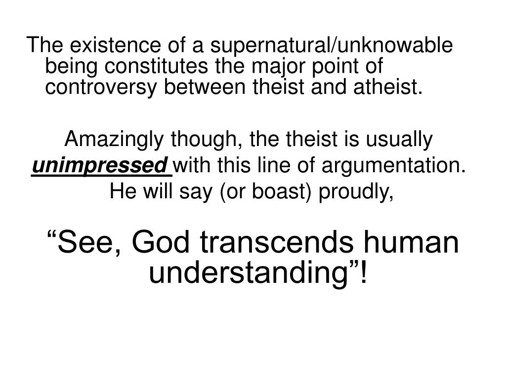 The existence of a supernatural/unknowable being constitutes the major point of controversy between theist and atheist.