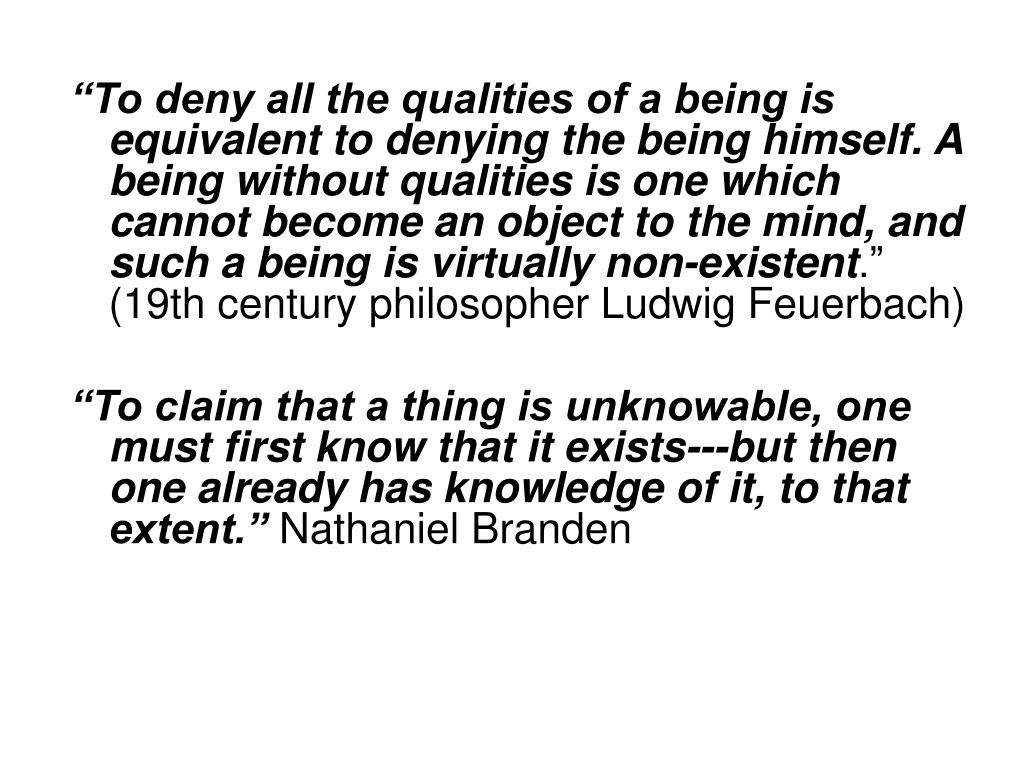 """""""To deny all the qualities of a being is equivalent to denying the being himself. A being without qualities is one which cannot become an object to the mind, and such a being is virtually non-existent"""