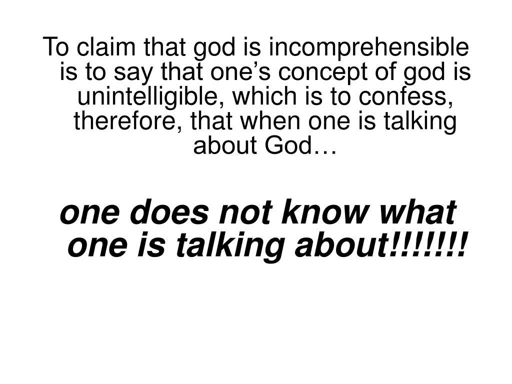 To claim that god is incomprehensible is to say that one's concept of god is unintelligible, which is to confess, therefore, that when one is talking about God…