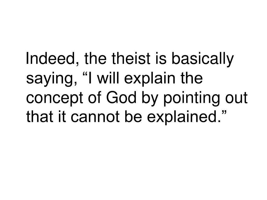 """Indeed, the theist is basically saying, """"I will explain the concept of God by pointing out that it cannot be explained."""""""