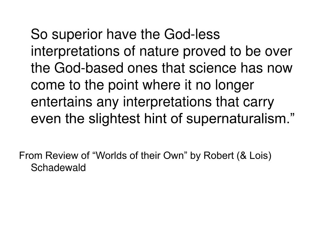 """So superior have the God-less interpretations of nature proved to be over the God-based ones that science has now come to the point where it no longer entertains any interpretations that carry even the slightest hint of supernaturalism."""""""