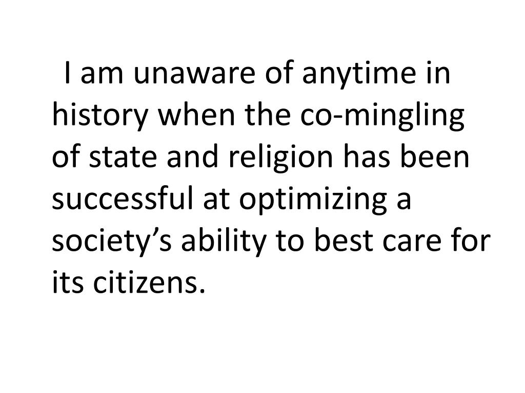 I am unaware of anytime in history when the co-mingling of state and religion has been successful at optimizing a society's ability to best care for its citizens.