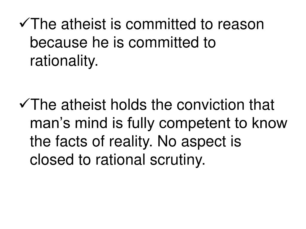 The atheist is committed to reason because he is committed to rationality.