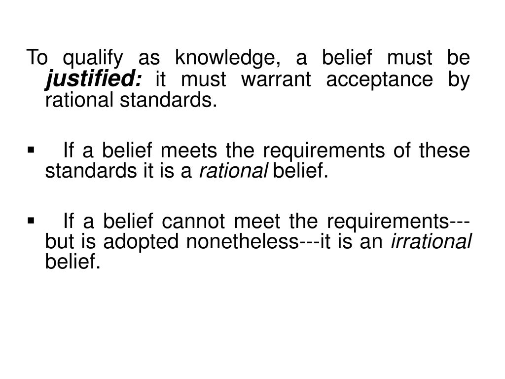 To qualify as knowledge, a belief must be