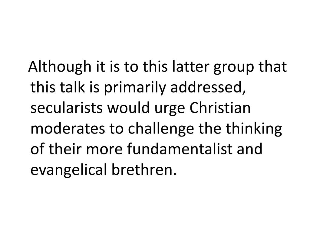 Although it is to this latter group that this talk is primarily addressed, secularists would urge Christian moderates to challenge the thinking of their more fundamentalist and evangelical brethren.