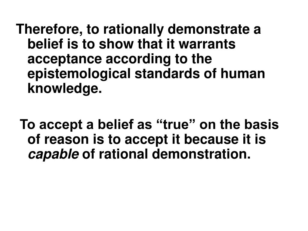 Therefore, to rationally demonstrate a belief is to show that it warrants acceptance according to the epistemological standards of human knowledge.