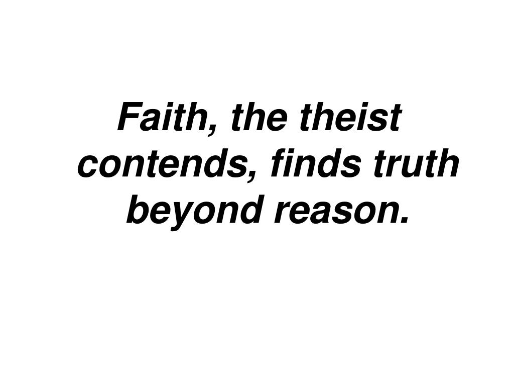 Faith, the theist contends, finds truth beyond reason.