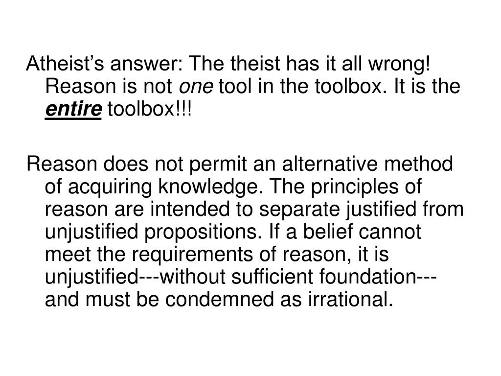 Atheist's answer: The theist has it all wrong!  Reason is not