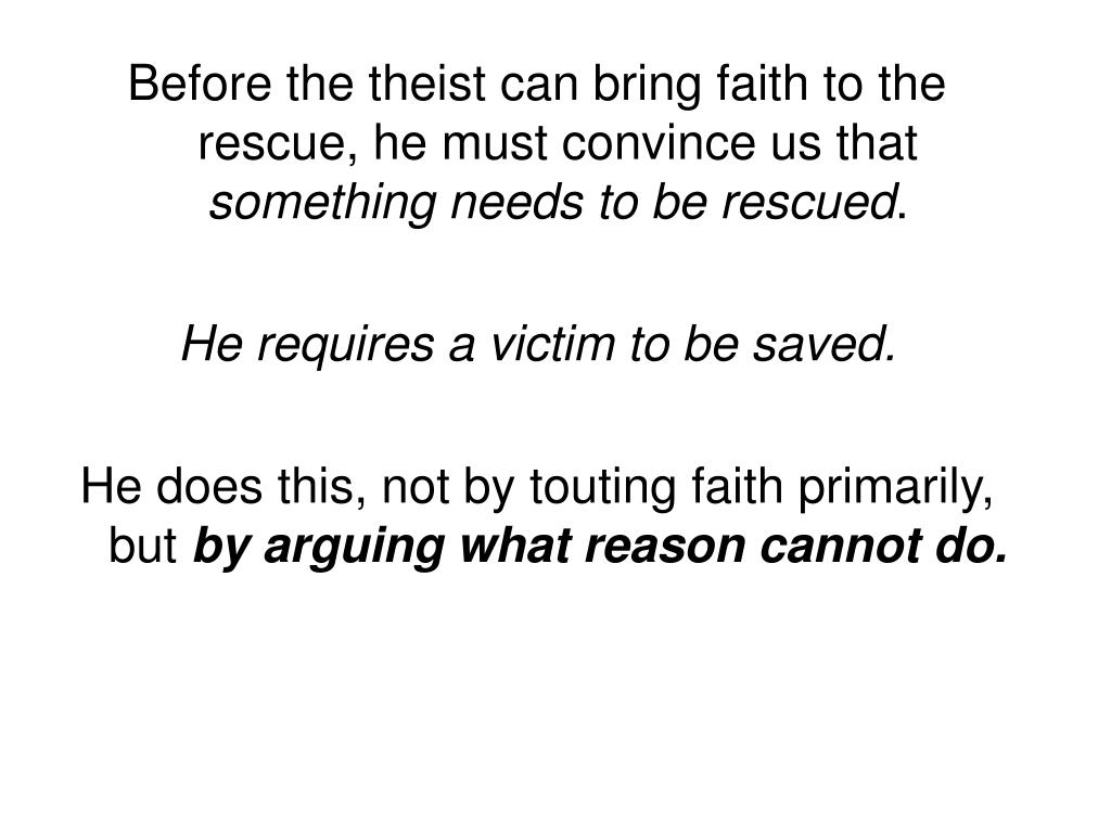Before the theist can bring faith to the rescue, he must convince us that