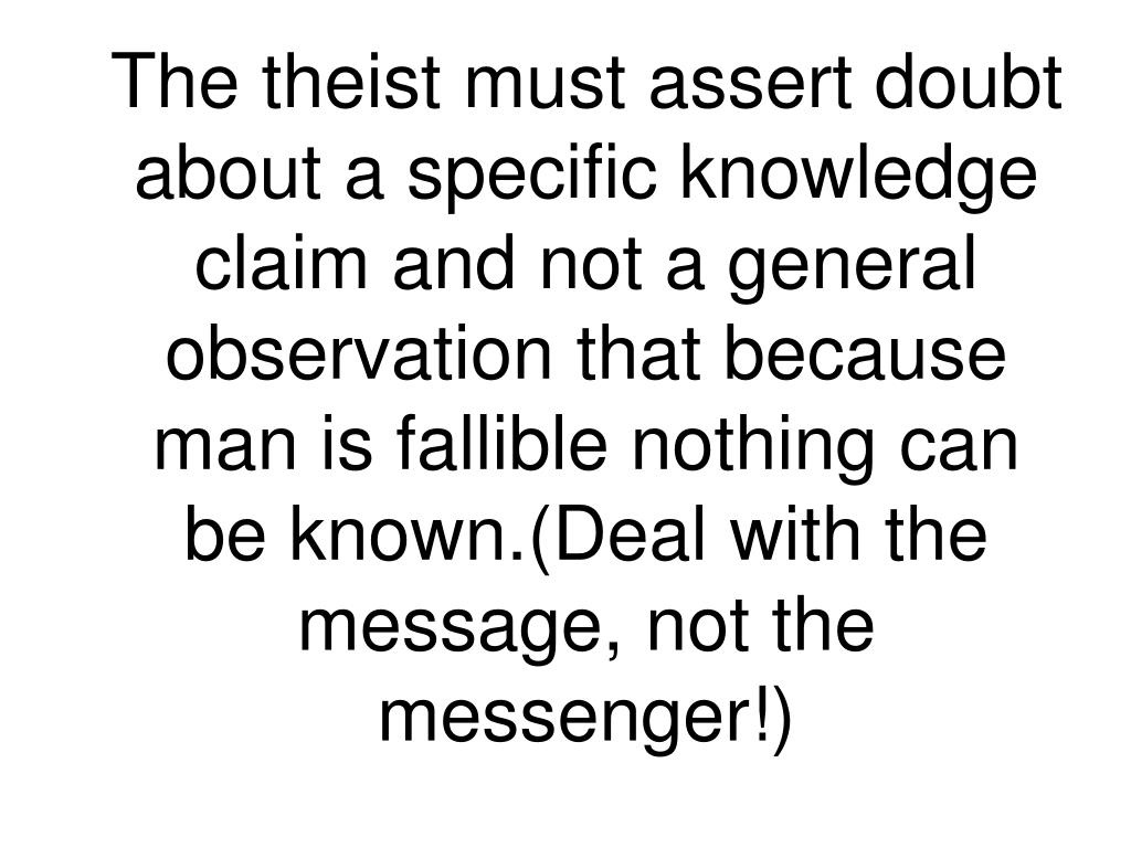 The theist must assert doubt about a specific knowledge claim and not a general observation that because man is fallible nothing can be known.(Deal with the message, not the messenger!)