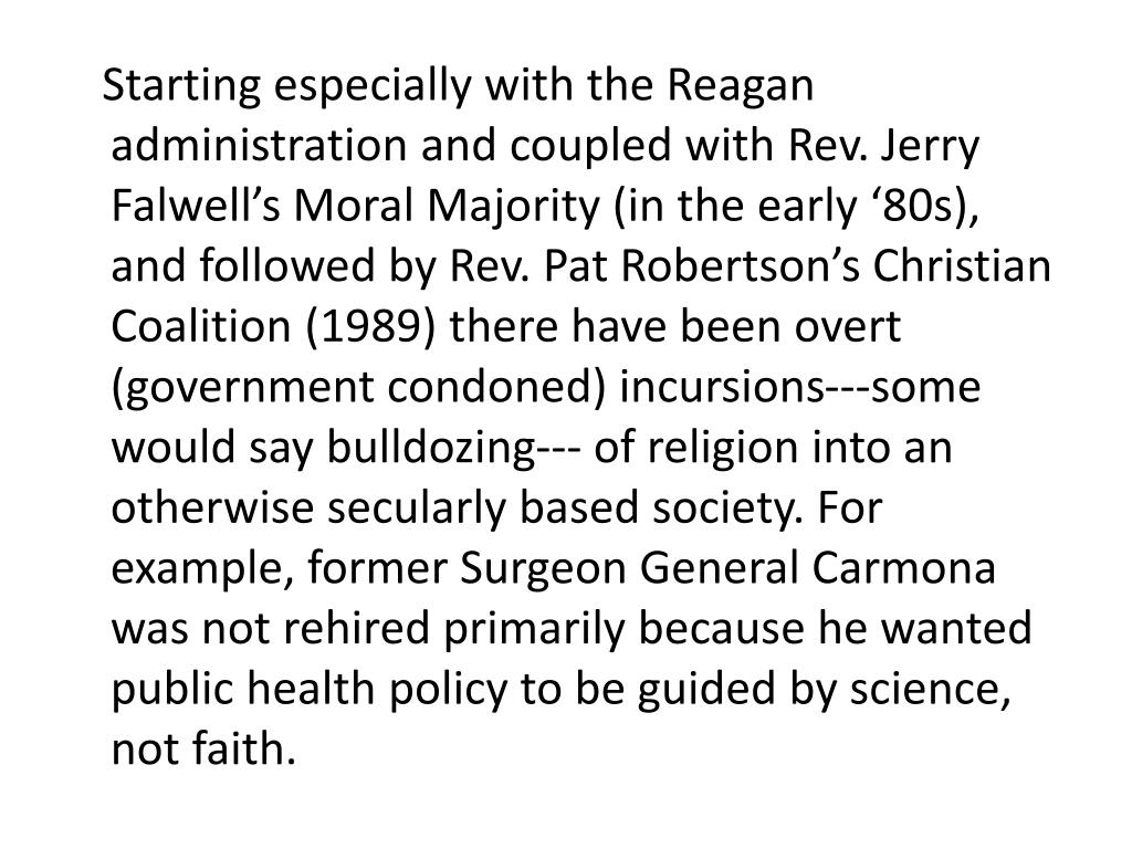 Starting especially with the Reagan administration and coupled with Rev. Jerry Falwell's Moral Majority (in the early '80s), and followed by Rev. Pat Robertson's Christian Coalition (1989) there have been overt (government condoned) incursions---some would say bulldozing--- of religion into an otherwise secularly based society. For example, former Surgeon General Carmona was not rehired primarily because he wanted public health policy to be guided by science, not faith.