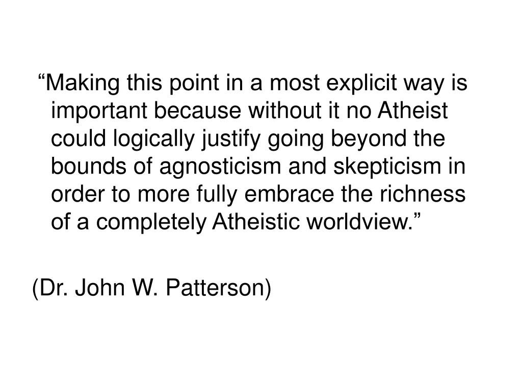 """""""Making this point in a most explicit way is important because without it no Atheist could logically justify going beyond the bounds of agnosticism and skepticism in order to more fully embrace the richness of a completely Atheistic worldview."""""""