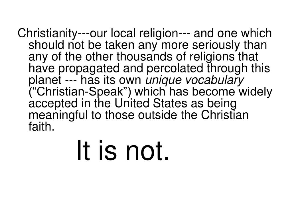 Christianity---our local religion--- and one which should not be taken any more seriously than any of the other thousands of religions that have propagated