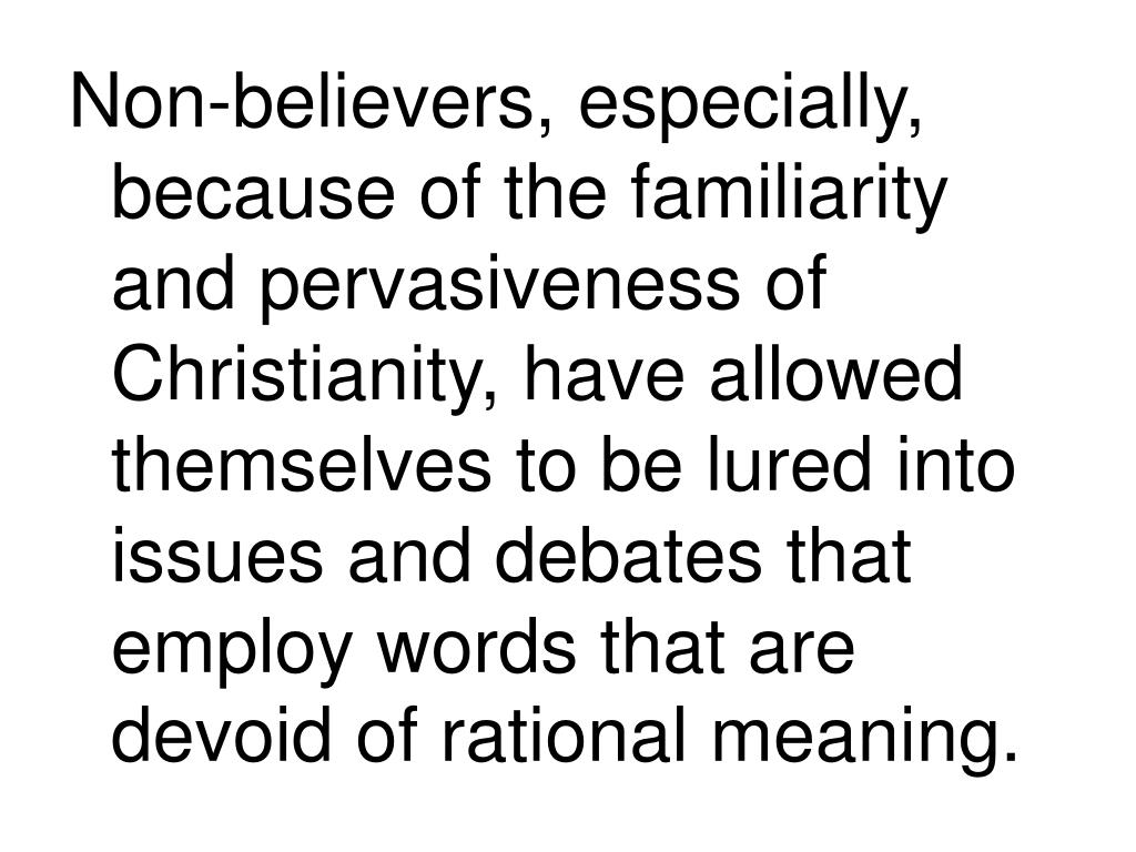 Non-believers, especially, because of the familiarity and pervasiveness of Christianity, have allowed themselves to be lured into issues and debates that employ words that are devoid of rational meaning.
