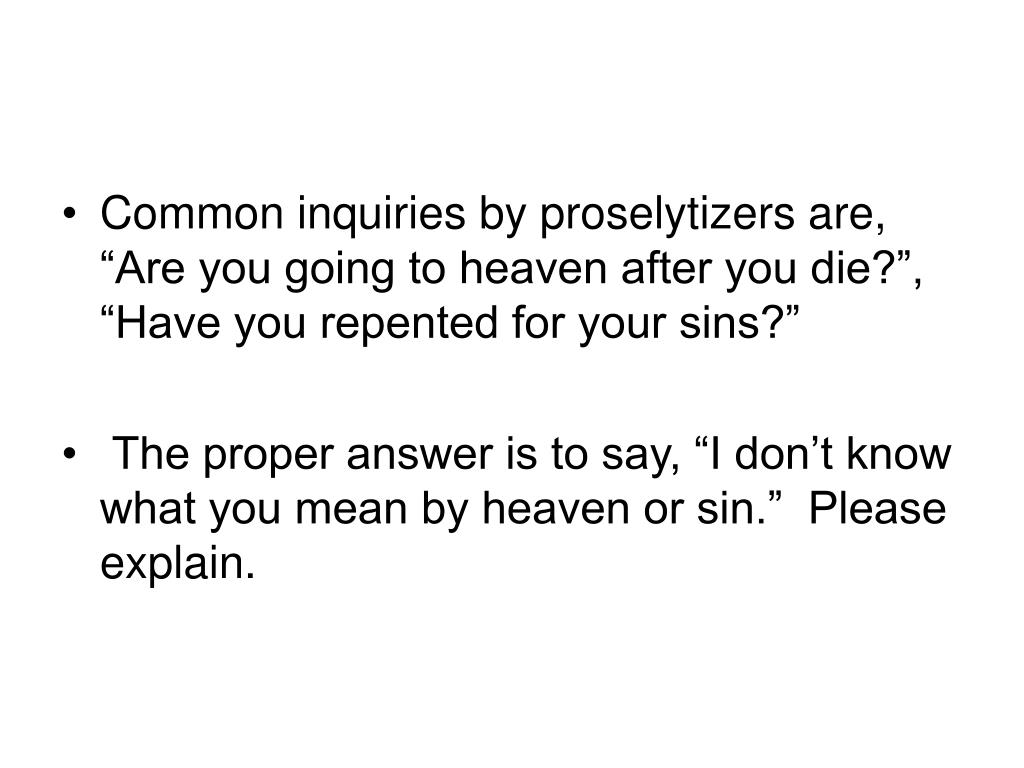 """Common inquiries by proselytizers are, """"Are you going to heaven after you die?"""", """"Have you repented for your sins?"""""""