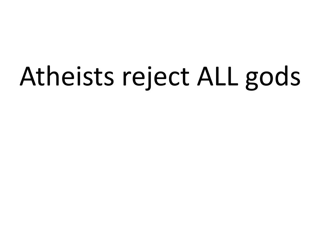 Atheists reject ALL gods