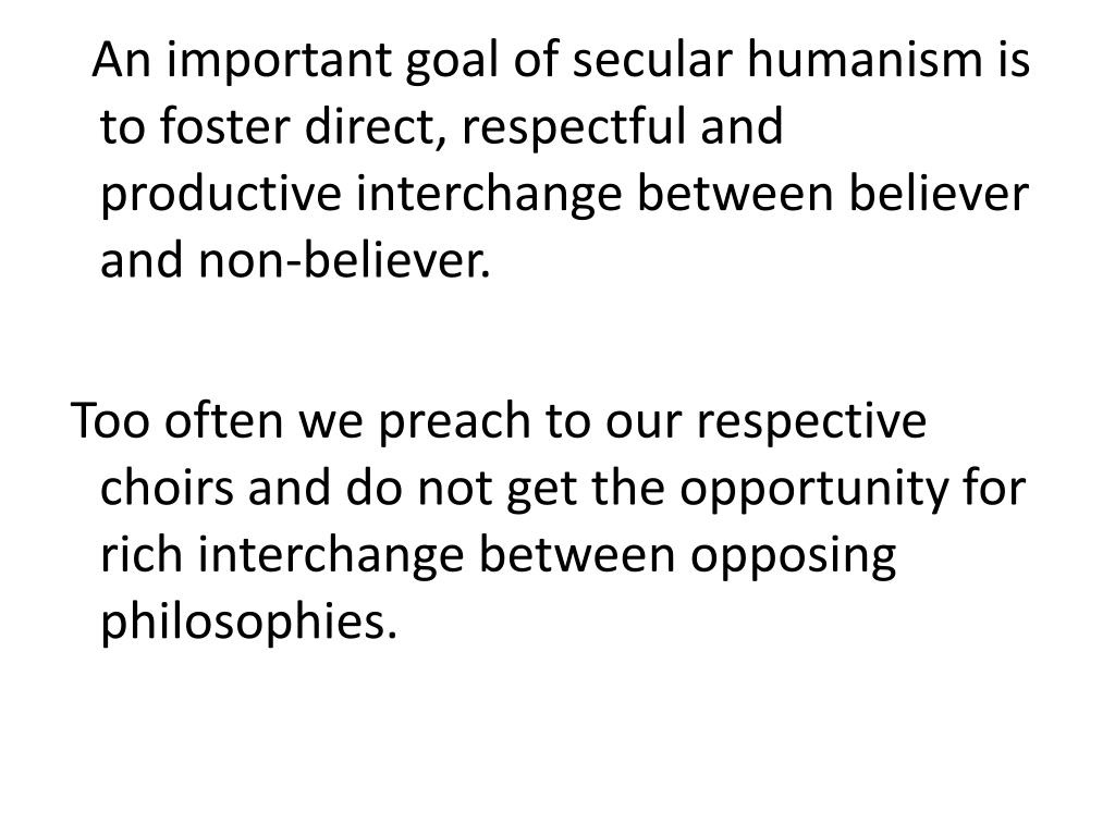 An important goal of secular humanism is to foster direct, respectful and productive interchange between believer and non-believer.