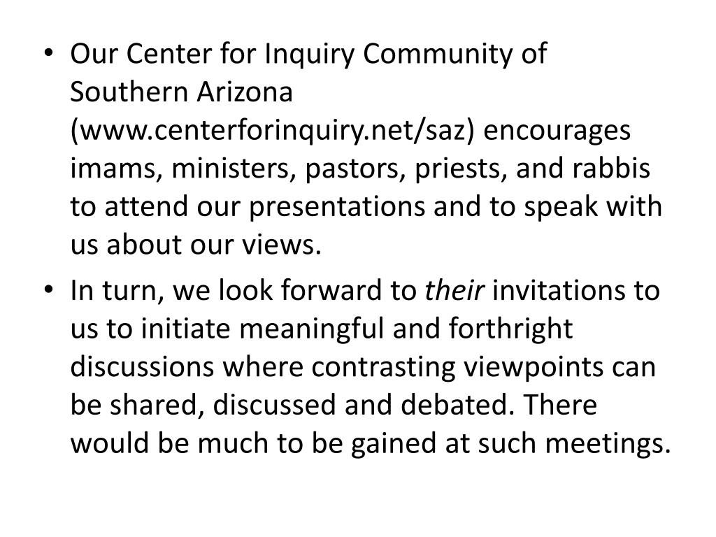 Our Center for Inquiry Community of Southern Arizona (www.centerforinquiry.net/saz) encourages imams, ministers, pastors, priests, and rabbis to attend our presentations and to speak with us about our views.