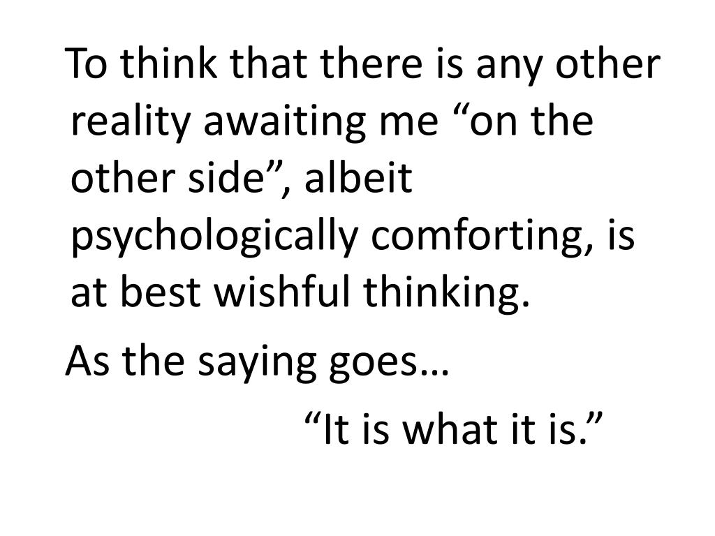 """To think that there is any other reality awaiting me """"on the other side"""", albeit psychologically comforting, is at best wishful thinking."""