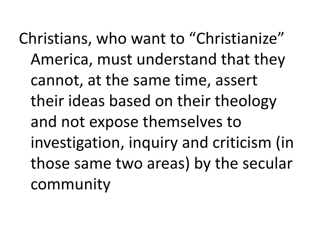 """Christians, who want to """"Christianize"""" America, must understand that they cannot, at the same time, assert their ideas based on their theology and not expose themselves to investigation, inquiry and criticism (in those same two areas) by the secular community"""