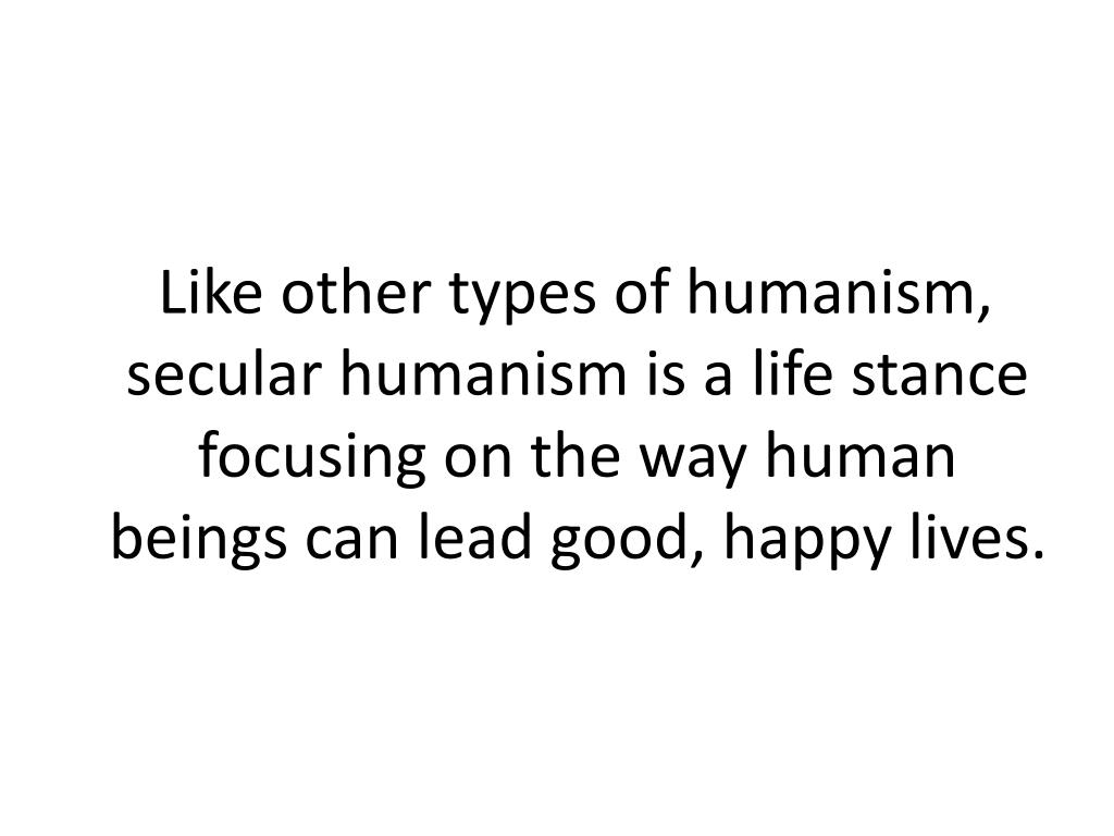 Like other types of humanism, secular humanism is a life stance focusing on the way human beings can lead good, happy lives.