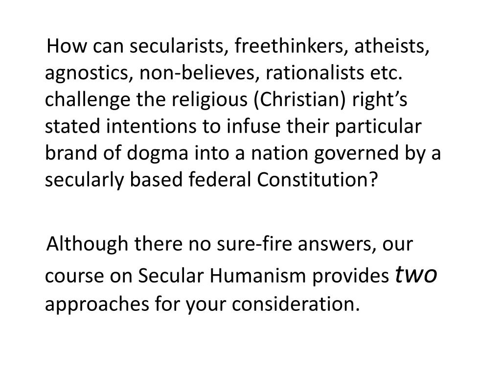 How can secularists, freethinkers, atheists, agnostics, non-believes, rationalists etc.  challenge the religious (Christian) right's stated intentions to infuse their particular brand of dogma into a nation governed by a secularly based federal Constitution?