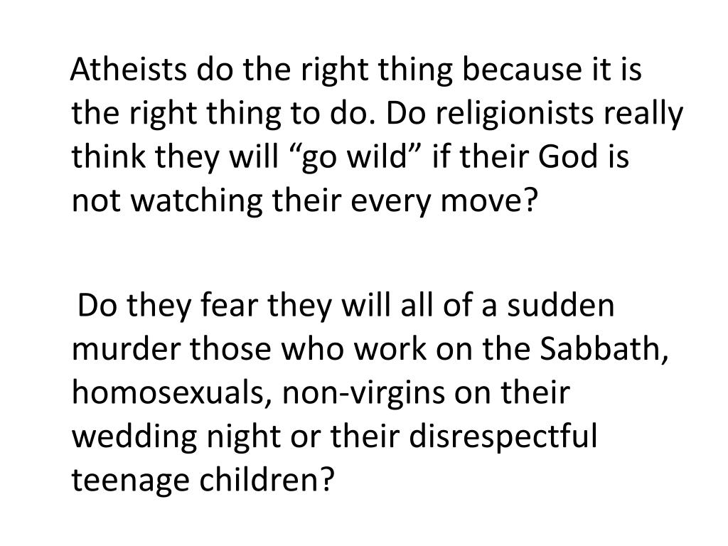 """Atheists do the right thing because it is the right thing to do. Do religionists really think they will """"go wild"""" if their God is not watching their every move?"""
