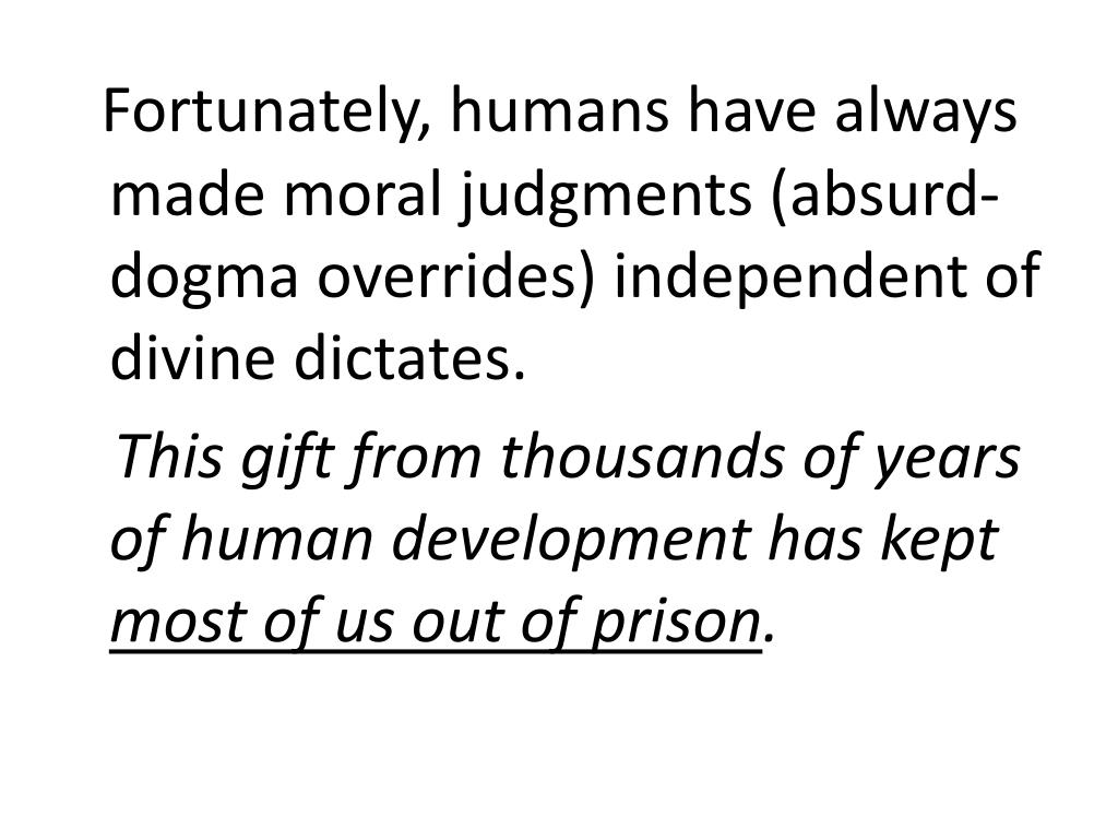 Fortunately, humans have always made moral judgments (absurd-dogma overrides) independent of divine dictates.