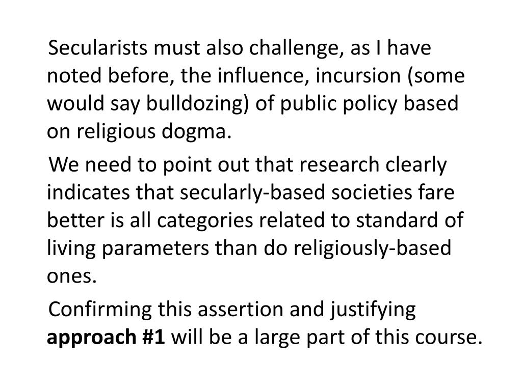Secularists must also challenge, as I have noted before, the influence, incursion (some would say bulldozing) of public policy based on religious dogma.