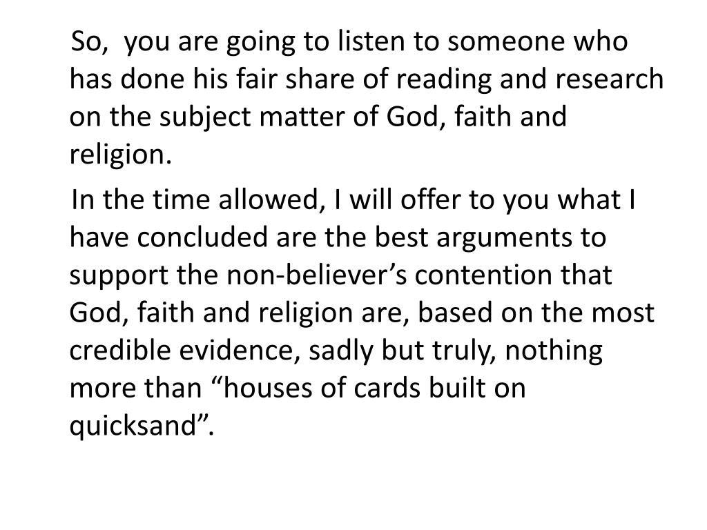 So,  you are going to listen to someone who has done his fair share of reading and research on the subject matter of God, faith and religion.